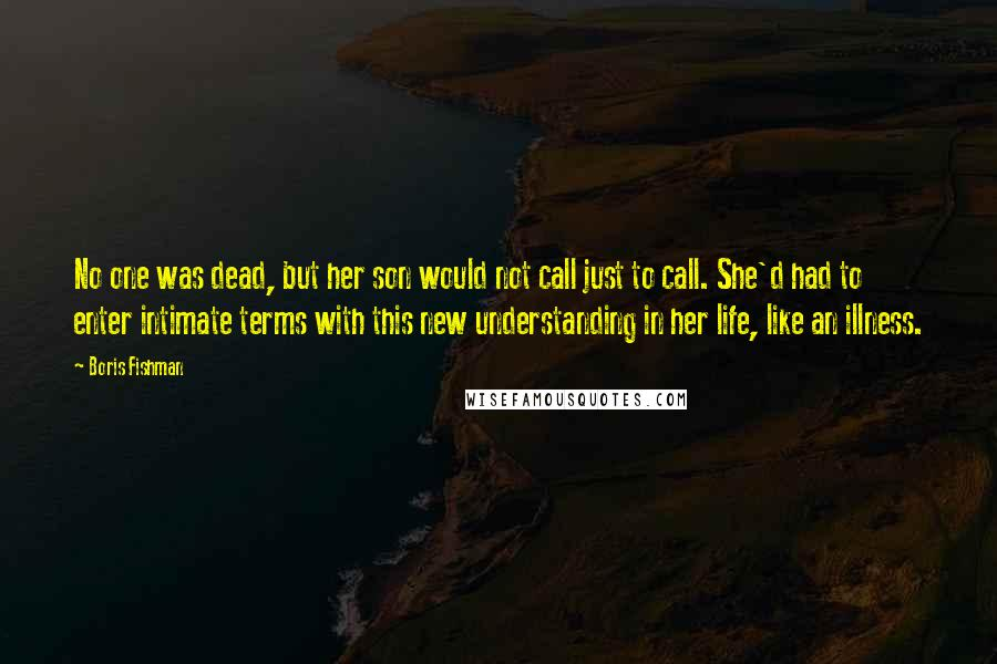 Boris Fishman quotes: No one was dead, but her son would not call just to call. She'd had to enter intimate terms with this new understanding in her life, like an illness.