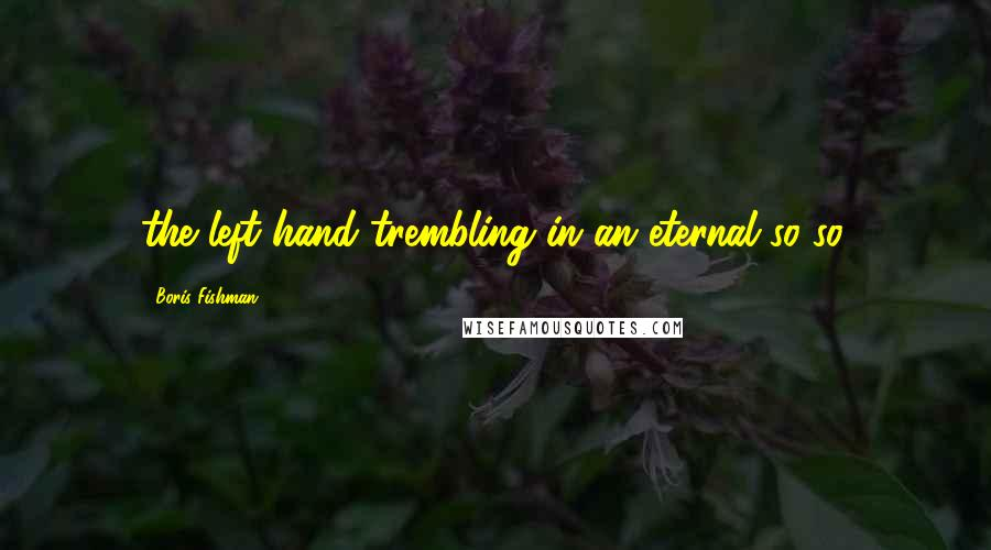 Boris Fishman quotes: the left hand trembling in an eternal so-so.