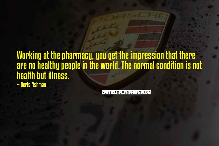 Boris Fishman quotes: Working at the pharmacy, you get the impression that there are no healthy people in the world. The normal condition is not health but illness.