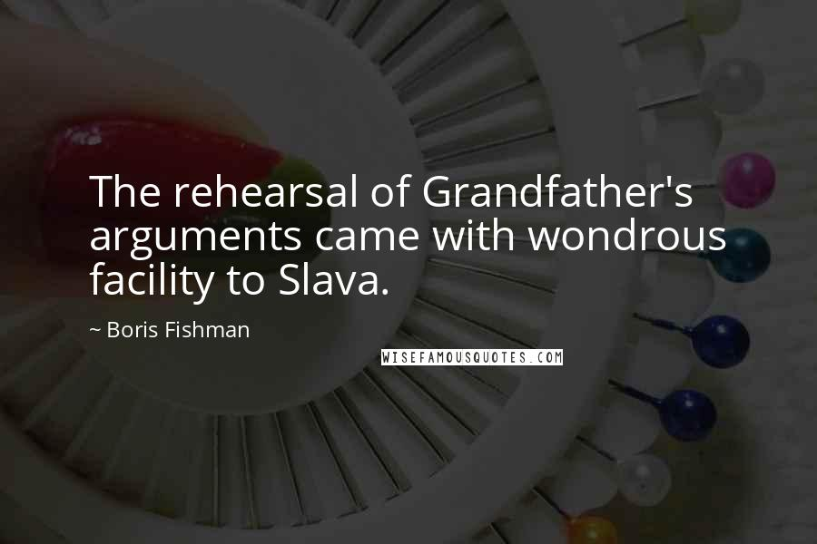 Boris Fishman quotes: The rehearsal of Grandfather's arguments came with wondrous facility to Slava.