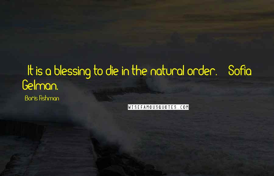 """Boris Fishman quotes: (""""It is a blessing to die in the natural order."""" - Sofia Gelman.)"""