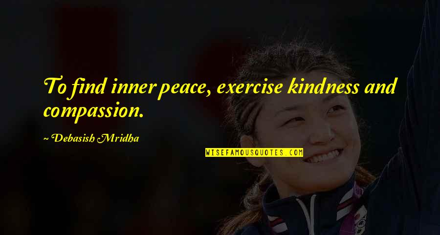 Boris Gelfand Quotes By Debasish Mridha: To find inner peace, exercise kindness and compassion.