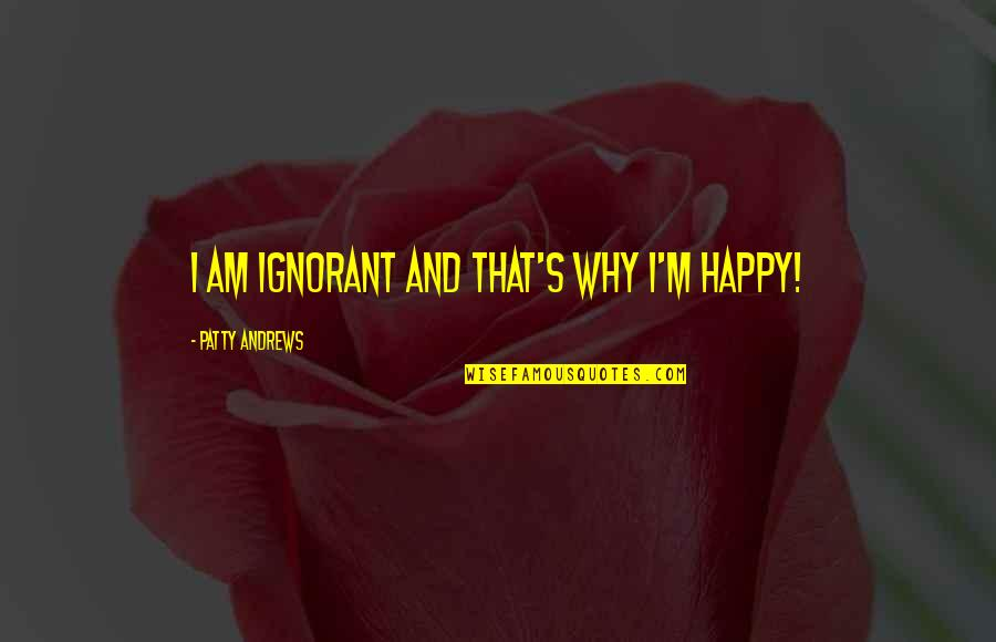 Boris Gelfand Quotes By Patty Andrews: I am ignorant and that's why I'm happy!