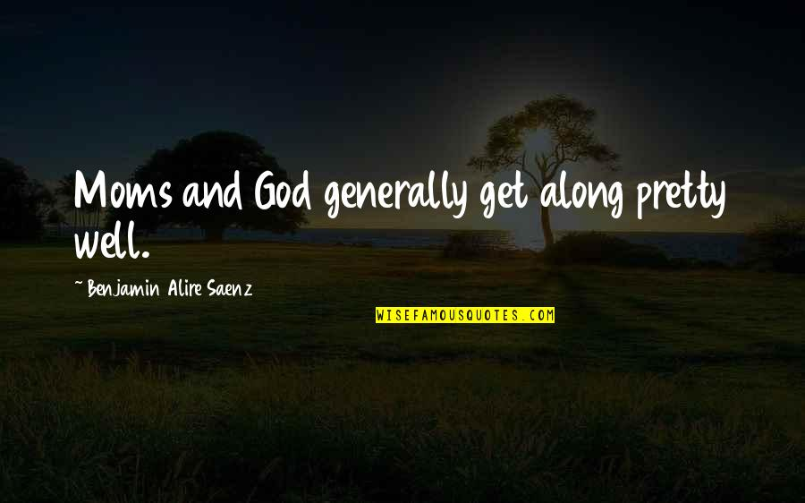 Boris Podolsky Quotes By Benjamin Alire Saenz: Moms and God generally get along pretty well.