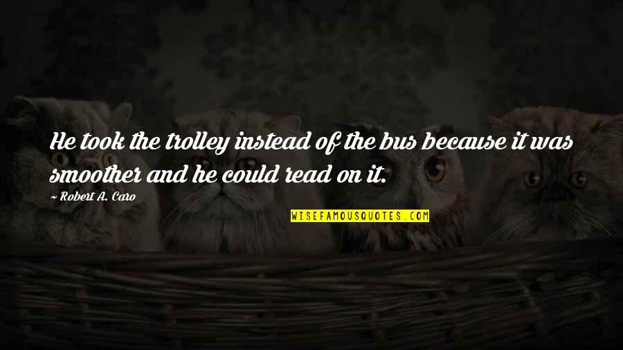 Boris Podolsky Quotes By Robert A. Caro: He took the trolley instead of the bus