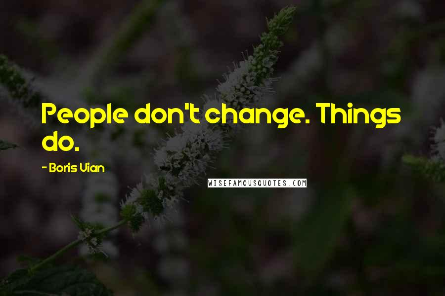 Boris Vian quotes: People don't change. Things do.