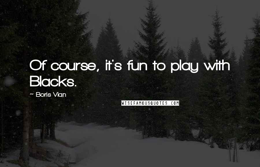 Boris Vian quotes: Of course, it's fun to play with Blacks.