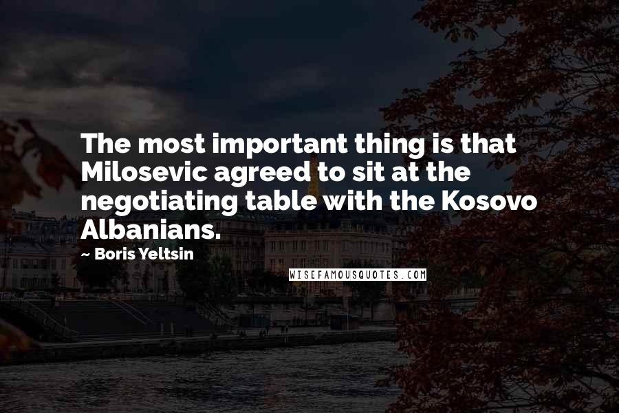 Boris Yeltsin quotes: The most important thing is that Milosevic agreed to sit at the negotiating table with the Kosovo Albanians.