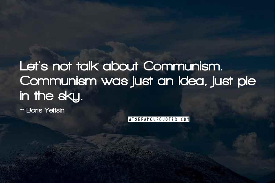 Boris Yeltsin quotes: Let's not talk about Communism. Communism was just an idea, just pie in the sky.
