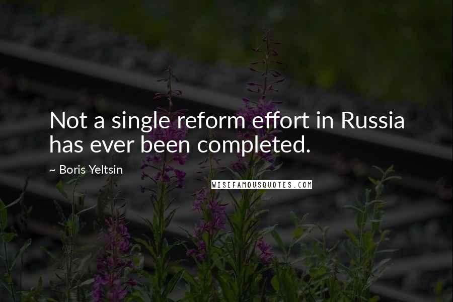 Boris Yeltsin quotes: Not a single reform effort in Russia has ever been completed.