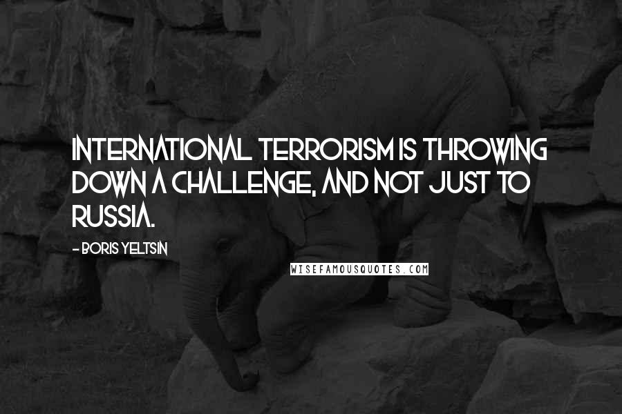 Boris Yeltsin quotes: International terrorism is throwing down a challenge, and not just to Russia.