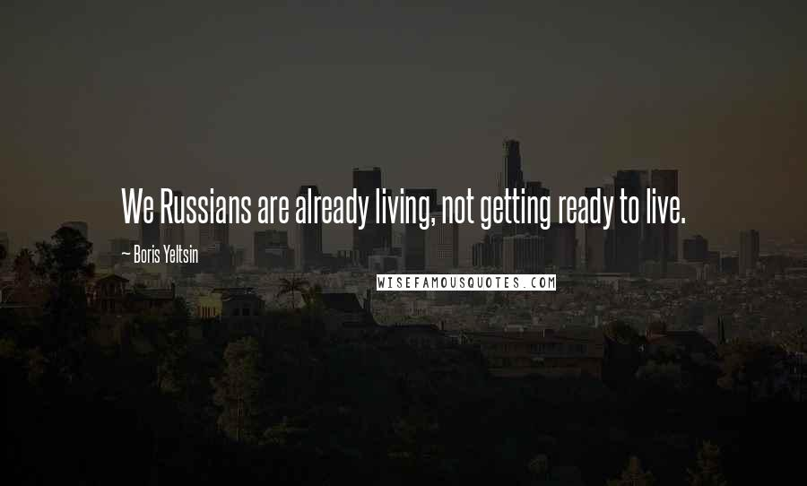 Boris Yeltsin quotes: We Russians are already living, not getting ready to live.