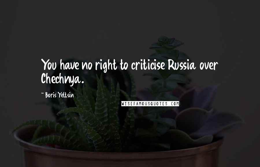Boris Yeltsin quotes: You have no right to criticise Russia over Chechnya.