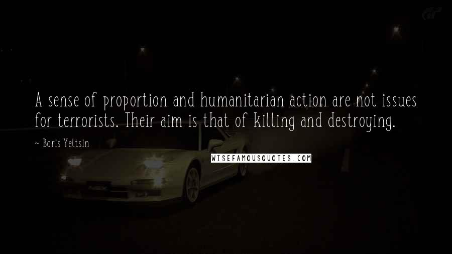Boris Yeltsin quotes: A sense of proportion and humanitarian action are not issues for terrorists. Their aim is that of killing and destroying.