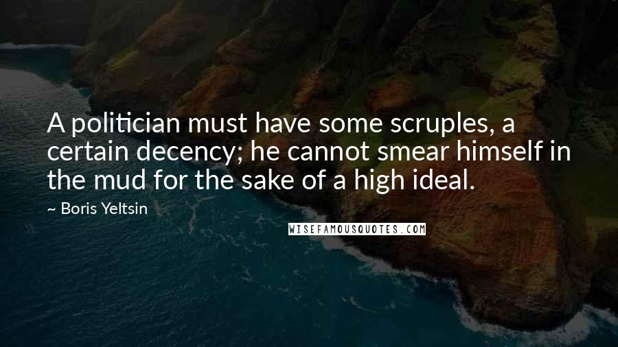 Boris Yeltsin quotes: A politician must have some scruples, a certain decency; he cannot smear himself in the mud for the sake of a high ideal.
