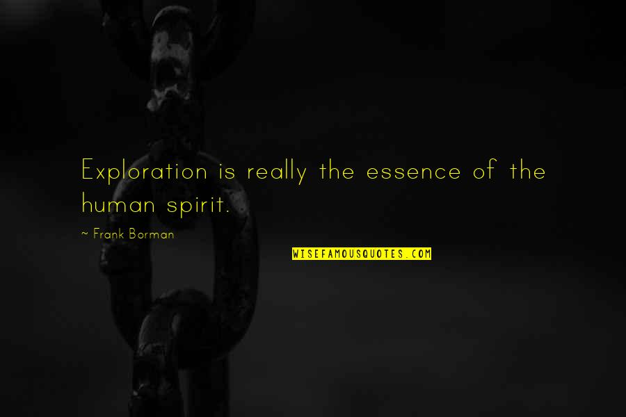 Borman Quotes By Frank Borman: Exploration is really the essence of the human