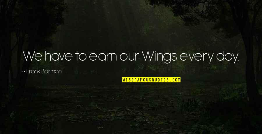 Borman Quotes By Frank Borman: We have to earn our Wings every day.