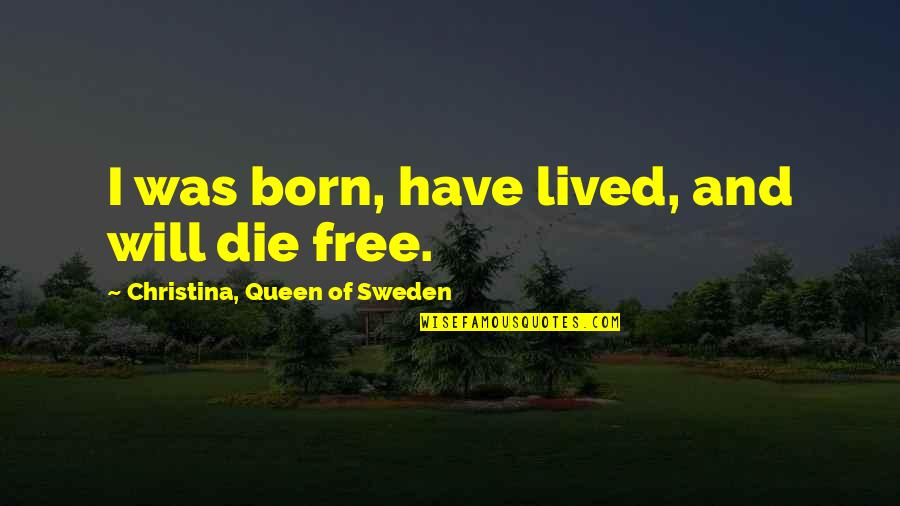 Born Free Quotes By Christina, Queen Of Sweden: I was born, have lived, and will die