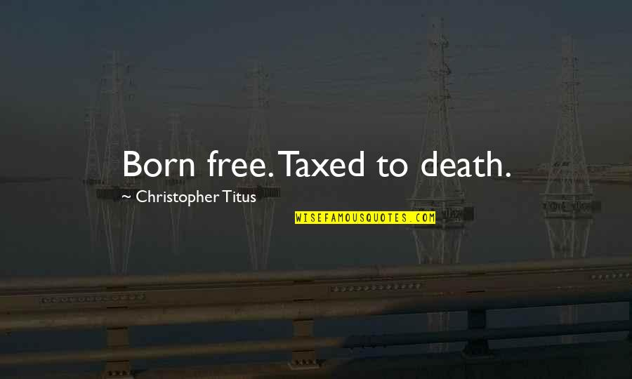 Born Free Quotes By Christopher Titus: Born free. Taxed to death.
