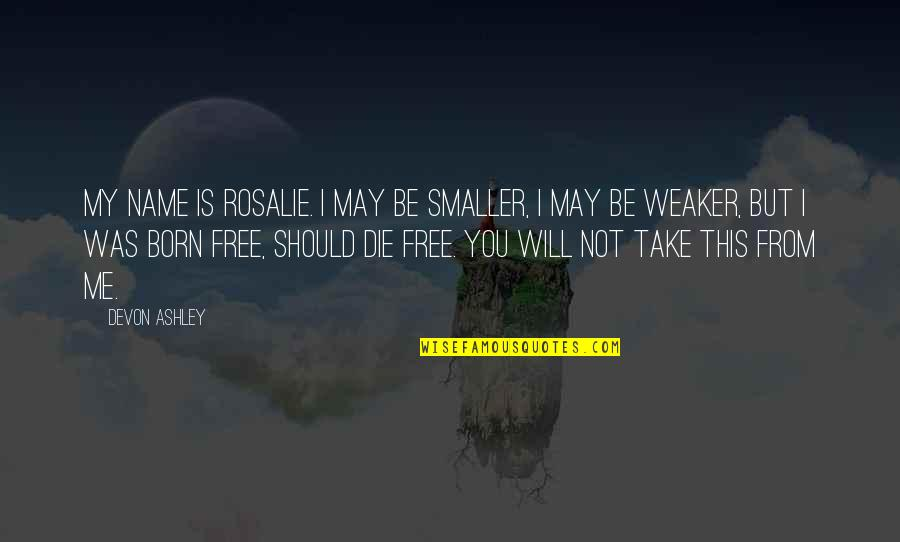 Born Free Quotes By Devon Ashley: My name is Rosalie. I may be smaller,