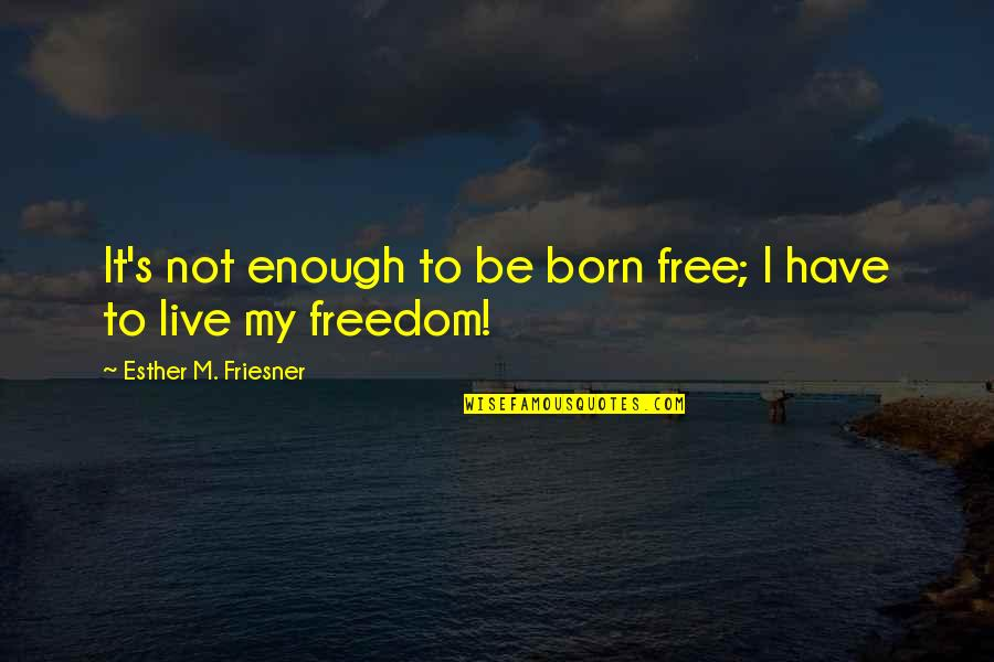 Born Free Quotes By Esther M. Friesner: It's not enough to be born free; I