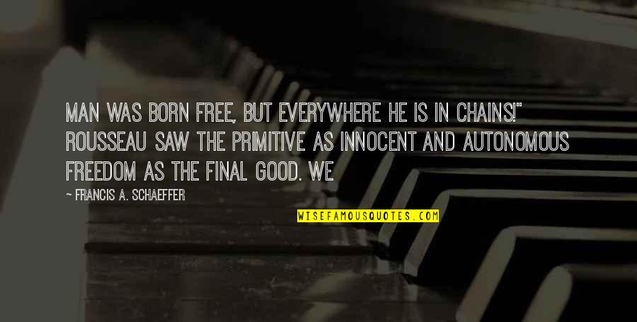 Born Free Quotes By Francis A. Schaeffer: Man was born free, but everywhere he is