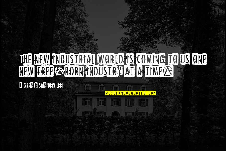 Born Free Quotes By Gerald Stanley Lee: The new industrial world is coming to us