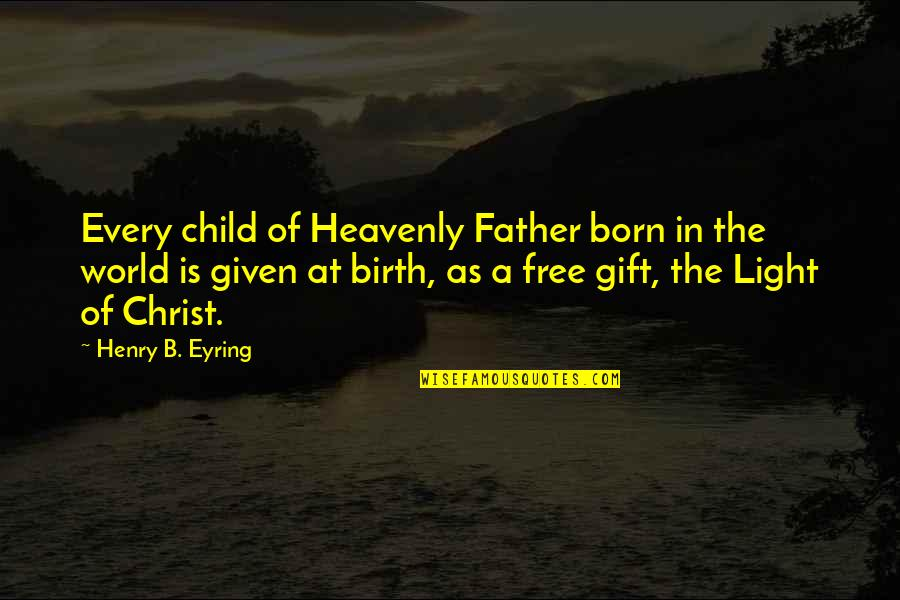 Born Free Quotes By Henry B. Eyring: Every child of Heavenly Father born in the