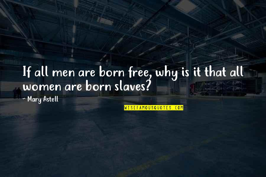 Born Free Quotes By Mary Astell: If all men are born free, why is