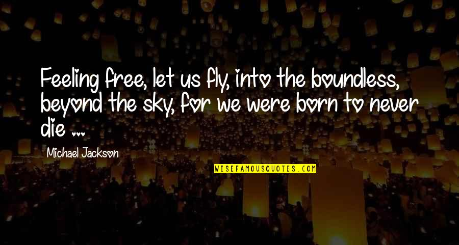 Born Free Quotes By Michael Jackson: Feeling free, let us fly, into the boundless,