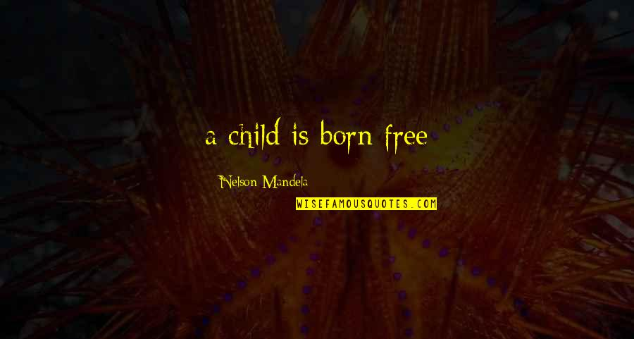 Born Free Quotes By Nelson Mandela: a child is born free