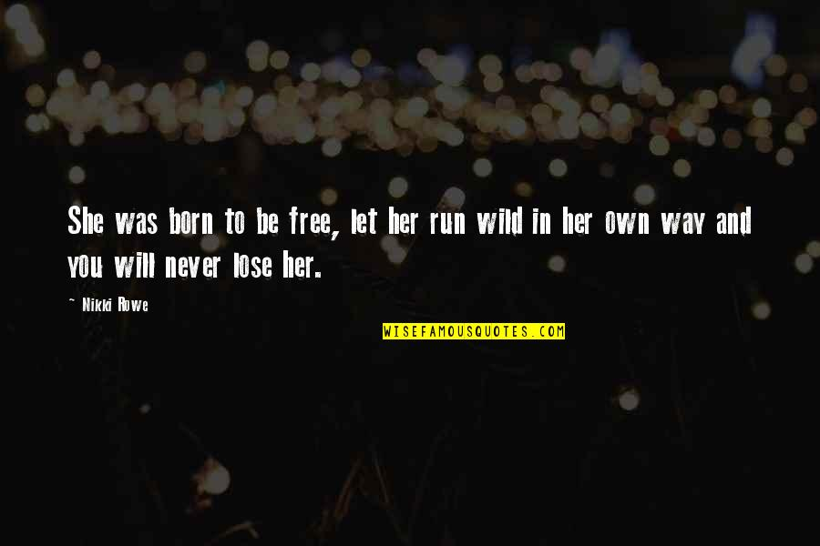 Born Free Quotes By Nikki Rowe: She was born to be free, let her