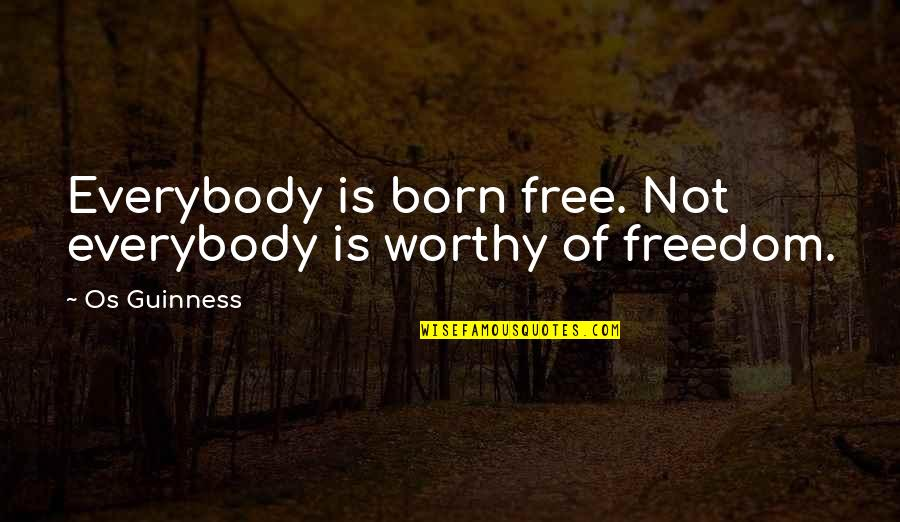 Born Free Quotes By Os Guinness: Everybody is born free. Not everybody is worthy