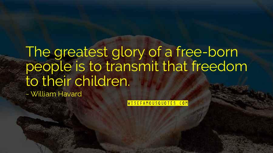 Born Free Quotes By William Havard: The greatest glory of a free-born people is