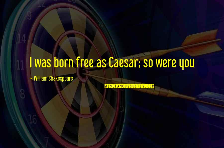 Born Free Quotes By William Shakespeare: I was born free as Caesar; so were