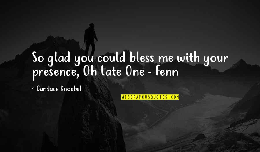 Born In Flames Quotes By Candace Knoebel: So glad you could bless me with your
