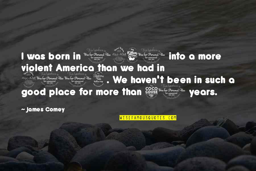 Born Place Quotes By James Comey: I was born in 1960 into a more