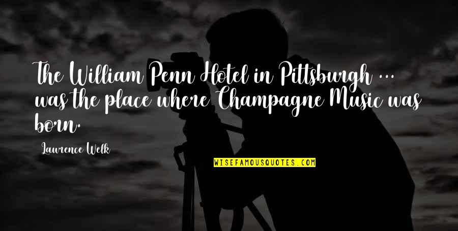 Born Place Quotes By Lawrence Welk: The William Penn Hotel in Pittsburgh ... was