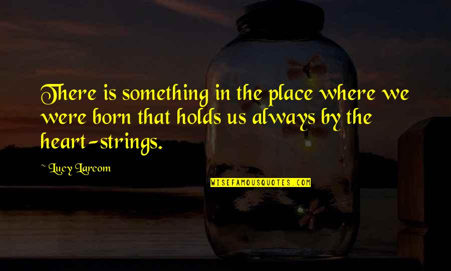 Born Place Quotes By Lucy Larcom: There is something in the place where we