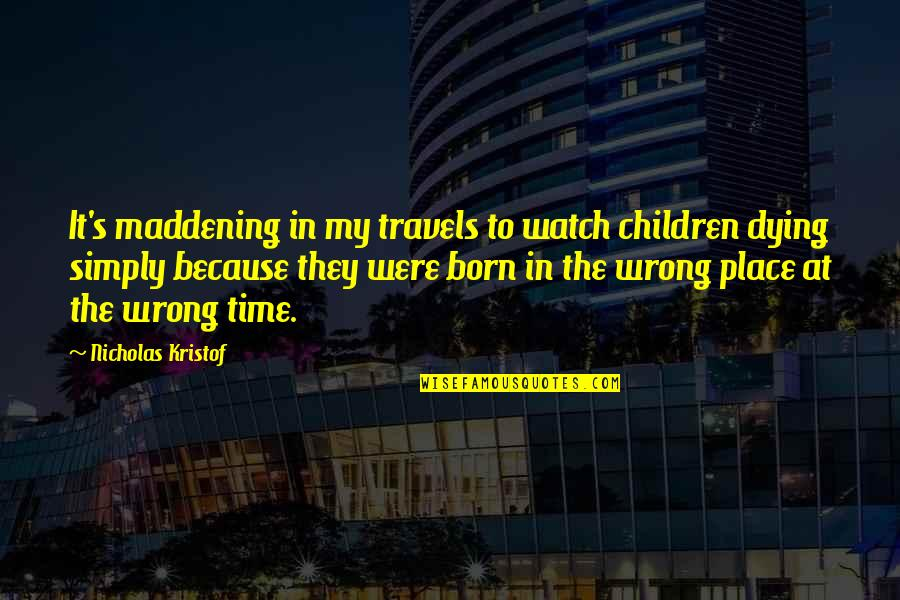 Born Place Quotes By Nicholas Kristof: It's maddening in my travels to watch children