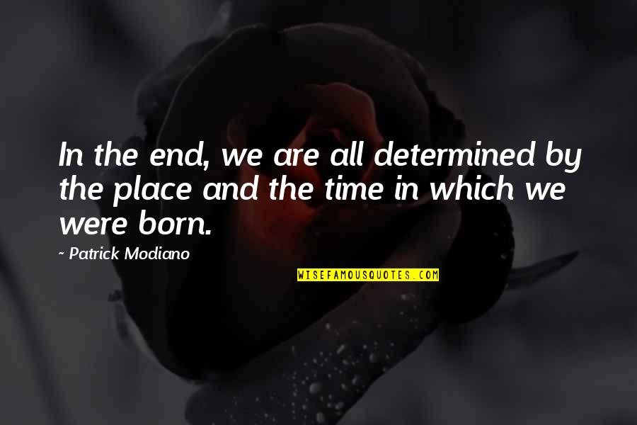 Born Place Quotes By Patrick Modiano: In the end, we are all determined by
