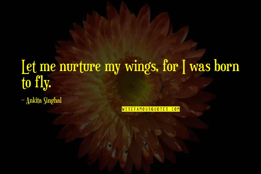 Born Quotes And Quotes By Ankita Singhal: Let me nurture my wings, for I was