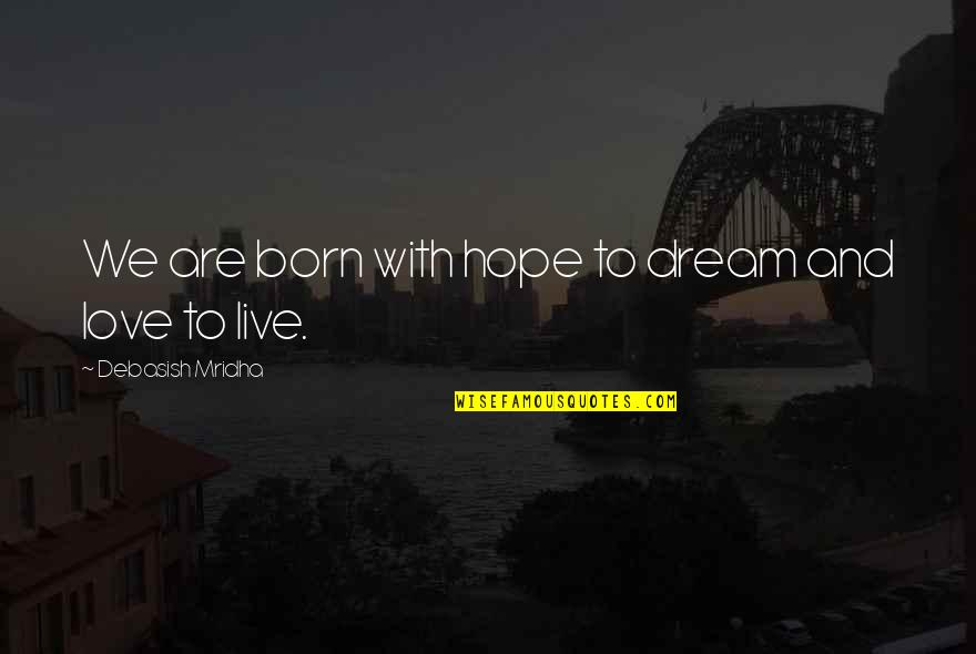 Born Quotes And Quotes By Debasish Mridha: We are born with hope to dream and