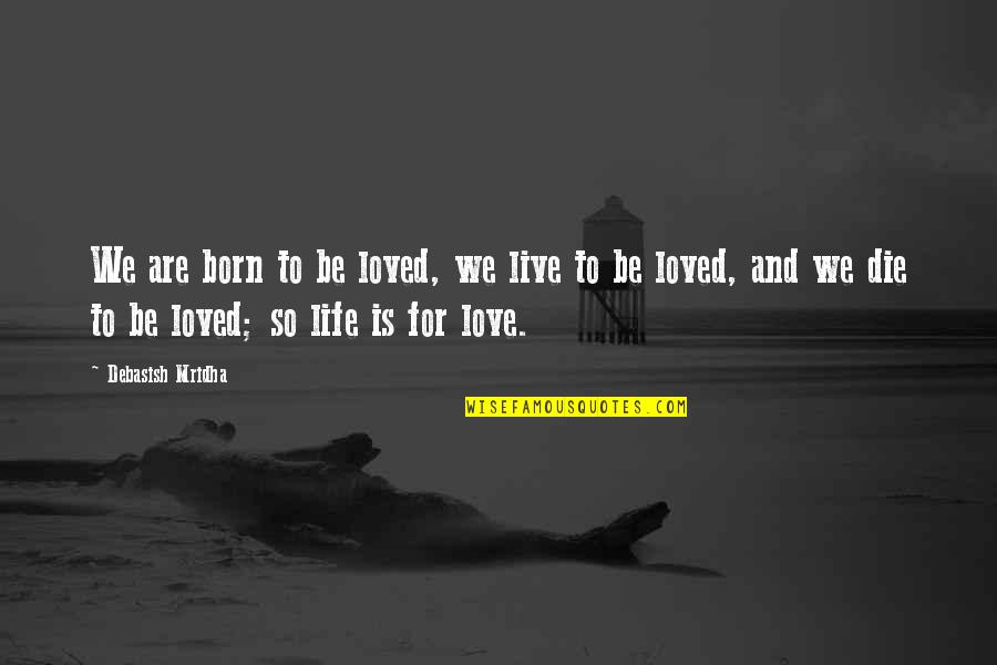 Born Quotes And Quotes By Debasish Mridha: We are born to be loved, we live