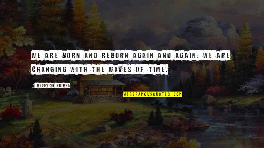 Born Quotes And Quotes By Debasish Mridha: We are born and reborn again and again.