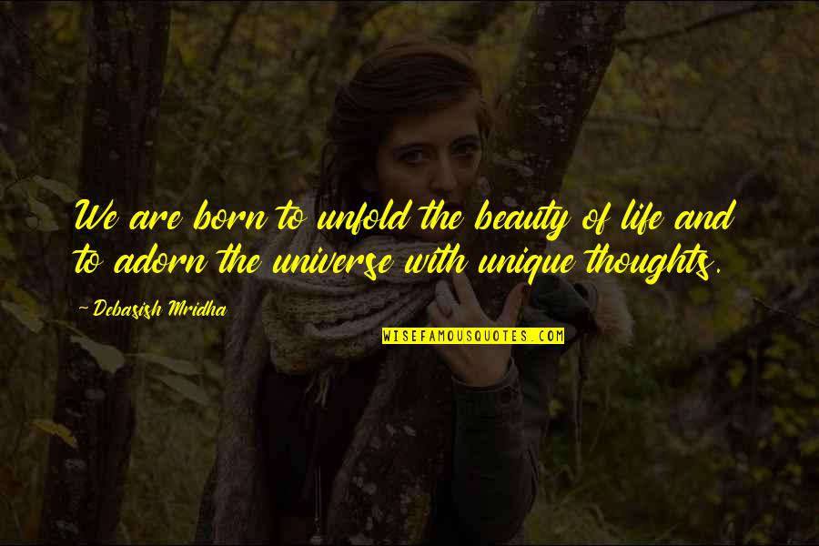 Born Quotes And Quotes By Debasish Mridha: We are born to unfold the beauty of