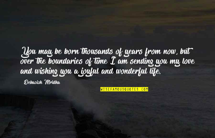 Born Quotes And Quotes By Debasish Mridha: You may be born thousands of years from