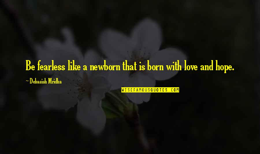Born Quotes And Quotes By Debasish Mridha: Be fearless like a newborn that is born