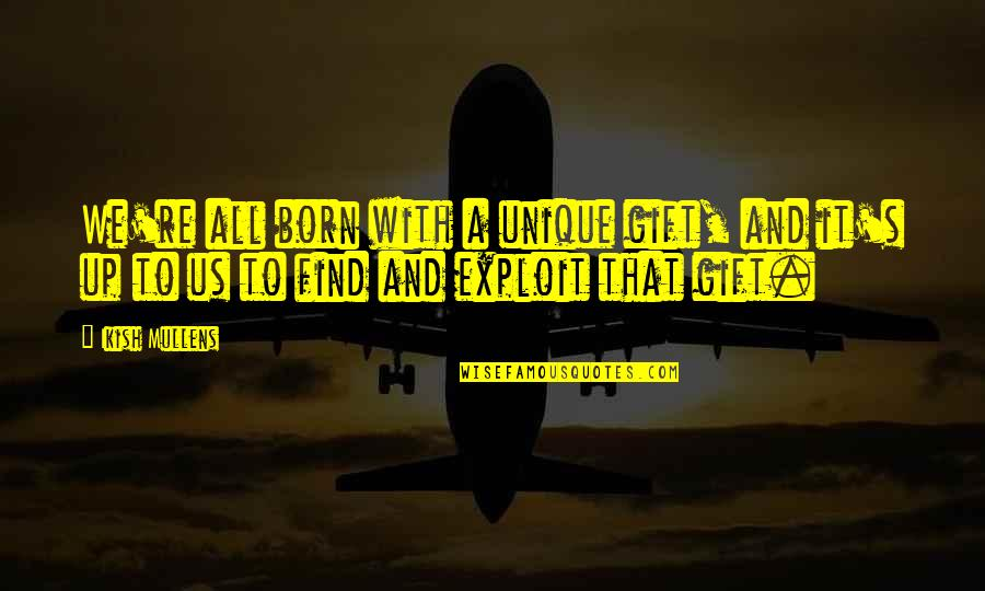 Born Quotes And Quotes By Ikish Mullens: We're all born with a unique gift, and