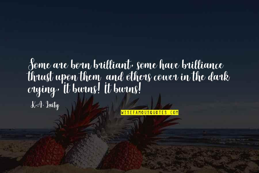 Born Quotes And Quotes By K.A. Laity: Some are born brilliant, some have brilliance thrust